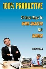 How to Be 100%: 100% Productive : 25 Great Ways to Work Smarter Not Harder by...
