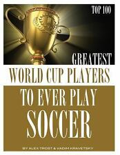 Greatest World Cup Players to Ever Play Soccer: Top 100 by Alex Trost and...