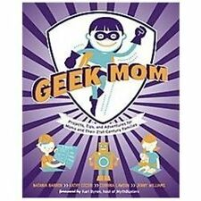 Geek Mom: Projects, Tips, and Adventures for Moms and Their 21st-Century Familie