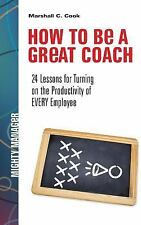 How to Be a Great Coach: 24 Lessons for Turning on the Productivity of Every...