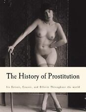 The History of Prostitution : Its Extent, Causes, and Effects Throughout the...