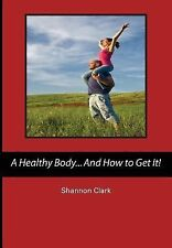 A Healthy Body... and How to Get It! by Shannon Clark (2014, Paperback)