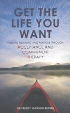 Get the Life You Want: Finding Meaning and Fulfillment through Acceptance and Co