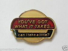 You've Got What It Takes... Can I Take A Little? Pin (say 340)