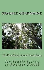 The Plain Truth about Good Health: Six Simple Secrets to Radiant Health by...