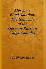 Moscow's Final Solution : The Genocide of the German-Russian Volga Colonies...