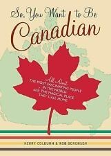 So, You Want to Be Canadian: All About the Most Fascinating People in the World