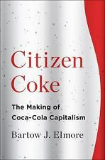 Citizen Coke : The Making of Coca-Cola Capitalism by Bartow J. Elmore (2014, Har