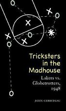 Tricksters in the Madhouse : Lakers vs. Globetrotters 1948 by John Christgau...