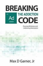 Breaking the Addiction Code : Pursuing Wholeness and Celebrating Redemption...