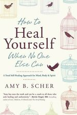 How to Heal Yourself When No One Else Can: A Total Self-Healing Approach for...