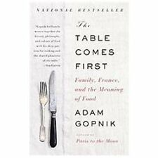 The Table Comes First : Family, France, and the Meaning of Food by Adam...