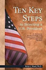 Ten Key Steps to Selecting a U. S. President : Do Not Vote for Another...