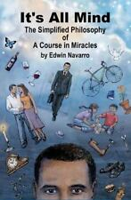 It's All Mind: the Simplified Philosophy of a Course in Miracles by Edwin...