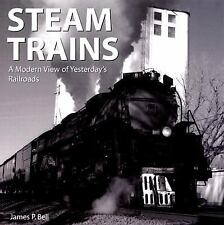 Steam Trains: A Modern View of Yesterday's Railroads by Bell, James P