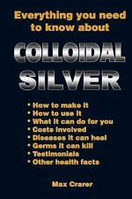 Everything You Need to Know about Colloidal Silver by Max Crarer (2013,...