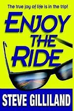 Enjoy the Ride : How to Experience the True Joy of Life by Steve Gilliland...