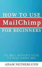 How to Use MailChimp for Beginners : The Indie Author's Guide to Email...