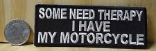 """SOME NEED THERAPY I HAVE A MOTORCYCLE SEW-ON - IRON-ON PATCH BIKER 4""""x 1.5"""""""