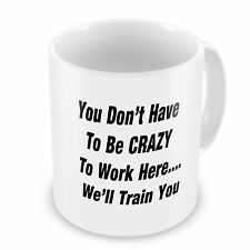 You Don't Have To Be Crazy To Work Here..We'll Train You...Novelty Gift Mug