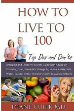 How to Live To 100 - : Top Dos and Don'ts: Antiaging and Longevity Secrets...