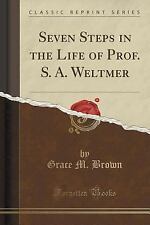 Seven Steps in the Life of Prof. S. A. Weltmer (Classic Reprint) by Grace M....