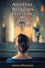 Abortion, Religious Freedom, and Catholic Politics by James Hitchcock (2016,...