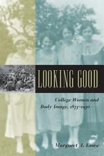 Looking Good : College Women and Body Image, 1875-1930 by Margaret A. Lowe...