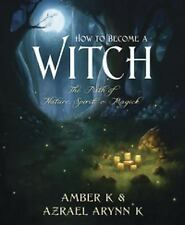 How to Become a Witch : The Path of Nature, Spirit and Magick by Amber K. and...