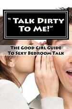 Talk Dirty to Me! : The Good Girl Guide to Sexy Bedroom Talk by Dee Bockler...