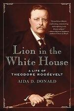 Lion in the White House : A Life of Theodore Roosevelt by Aida D. Donald...