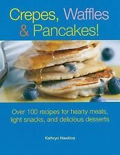 Crepes, Waffles and Pancakes!: Over 100 Recipes for Hearty Meals, Light Snacks..