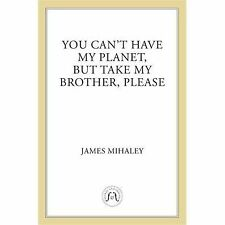 You Can't Have My Planet : But Take My Brother, Please by James Mihaley...