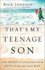 That's My Teenage Son : How Moms Can Influence Their Boys to Become Good Men...