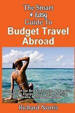 The Smart and Easy Guide to Budget Travel Abroad: How to Get the Best...