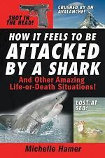 How It Feels to Be Attacked by a Shark: And Other Amazing Life-or-Death Situatio