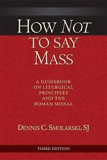 How Not to Say Mass : A Guidebook on Liturgical Principles and the Roman...