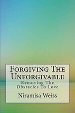 Forgiving the Unforgivable : Removing the Obstacles to Love by Niramisa Weiss...