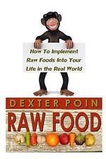 Raw Food : How to Implement Raw Foods into Your Life in the Real World - Not...