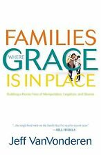 Families Where Grace Is in Place: Building a Home Free of Manipulation, Legalism