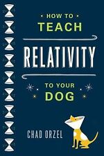 How to Teach Relativity to Your Dog by Chad Orzel (2012, Paperback)