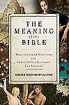 The Meaning of the Bible : What the Jewish Scriptures and Christian Old...