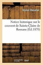 Notice Historique Sur le Couvent de Sainte-Claire de Romans. Suivie de Deux...