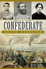 Confederate South Carolina:: True Stories of Civilians, Soldiers and the War