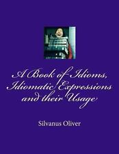 A Book of Idioms, Idiomatic Expressions and Their Usage by Silvanus Oliver...