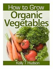 How to Grow Organic Vegetables : Your Guide to Growing Vegetables in Your...