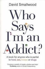 Who Says I'm an Addict? : A Book for Anyone Who Is Partial to Food, Sex,...
