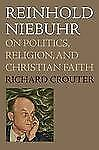 Reinhold Niebuhr: On Politics, Religion, and Christian Faith, Crouter, Richard,