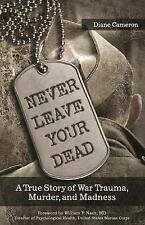 Never Leave Your Dead : A True Story of War Trauma, Murder, and Madness by...