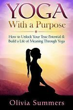 Yoga with a Purpose : How to Unlock Your True Potential and Build a Life of...